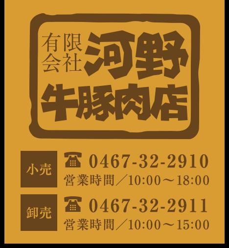 有限会社河野牛豚肉店 小売 電話番号/0467-32-2910 営業時間/8:30 - 19:00 卸売 電話番号/0467-32-2911 営業時間/7:00 - 17:00