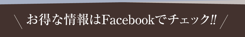 お得な情報はFacebookでチェック!!